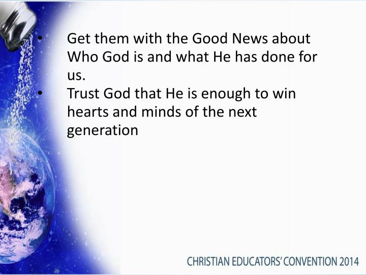 Get them with the Good News about Who God is and what He has done for us.