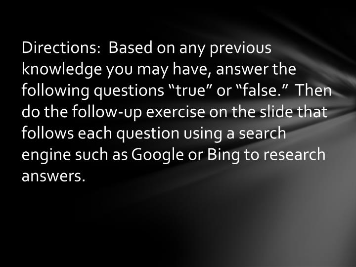 "Directions:  Based on any previous knowledge you may have, answer the following questions ""true""..."