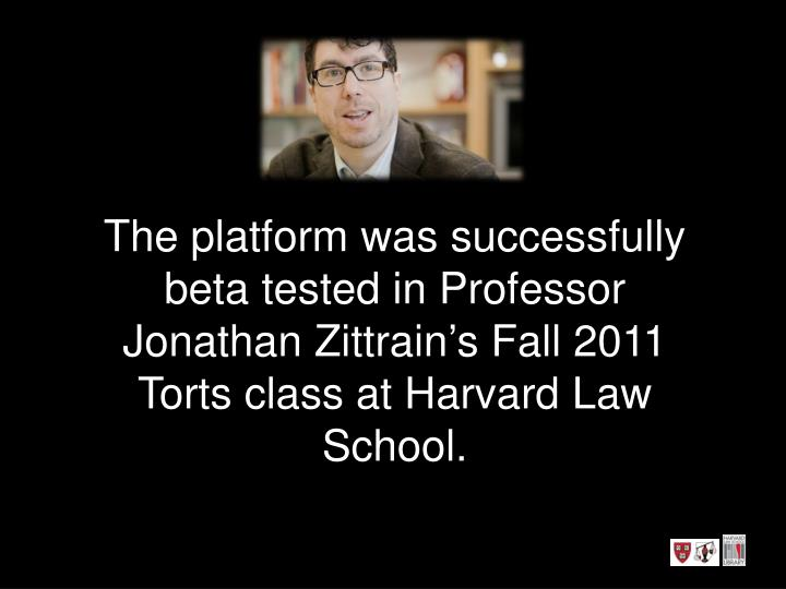 The platform was successfully beta tested in Professor Jonathan Zittrain's Fall 2011 Torts class at Harvard Law School