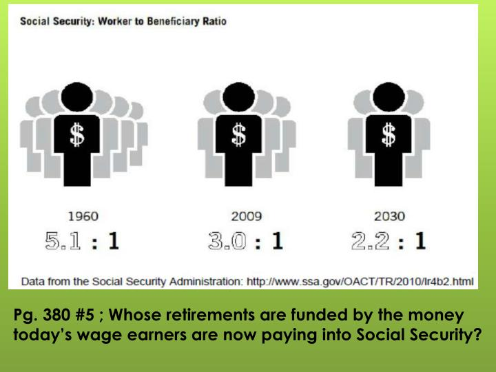 Pg. 380 #5 ; Whose retirements are funded by the money today's wage earners are now paying into Social Security?