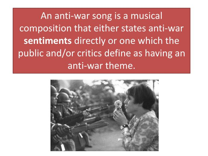 An anti-war song is a musical composition that either states anti-war