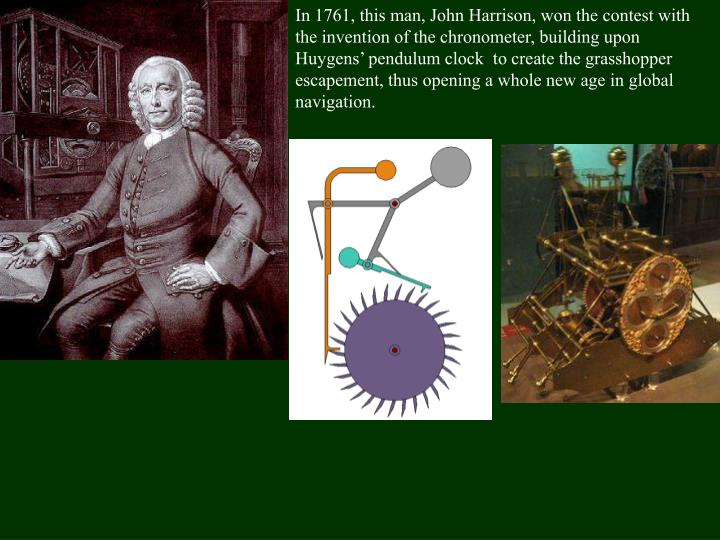 In 1761, this man, John Harrison, won the contest with the invention of the chronometer, building upon Huygens'