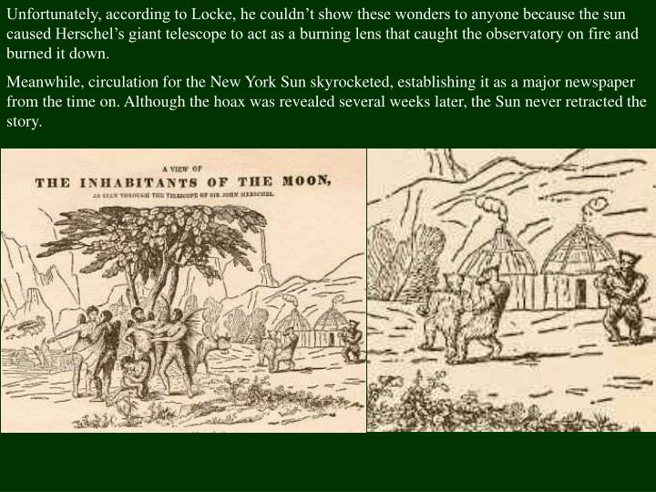 Unfortunately, according to Locke, he couldn't show these wonders to anyone because the sun caused Herschel's giant telescope to act as a burning lens that caught the observatory on fire and burned it down.
