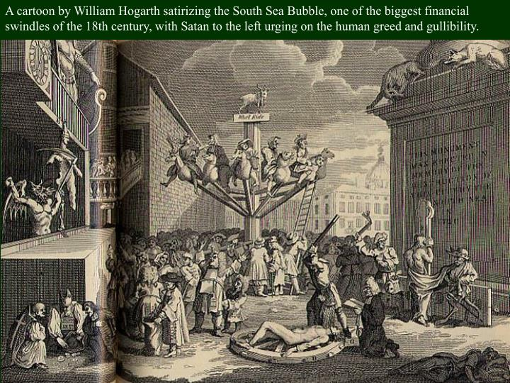 A cartoon by William Hogarth satirizing the South Sea Bubble, one of the biggest financial swindles of the 18th century, with Satan to the left urging on the human greed and gullibility.
