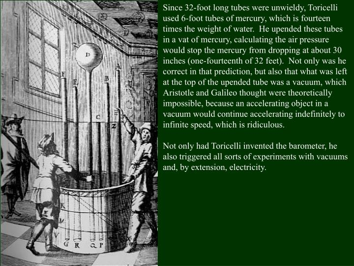 Since 32-foot long tubes were unwieldy, Toricelli used 6-foot tubes of mercury, which is fourteen times the weight of water.  He upended these tubes in a vat of mercury, calculating the air pressure would stop the mercury from dropping at about 30 inches (one-fourteenth of 32 feet).  Not only was he correct in that prediction, but also that what was left at the top of the upended tube was a vacuum, which Aristotle and Galileo thought were theoretically impossible, because an accelerating object in a vacuum would continue accelerating indefinitely to infinite speed, which is ridiculous.