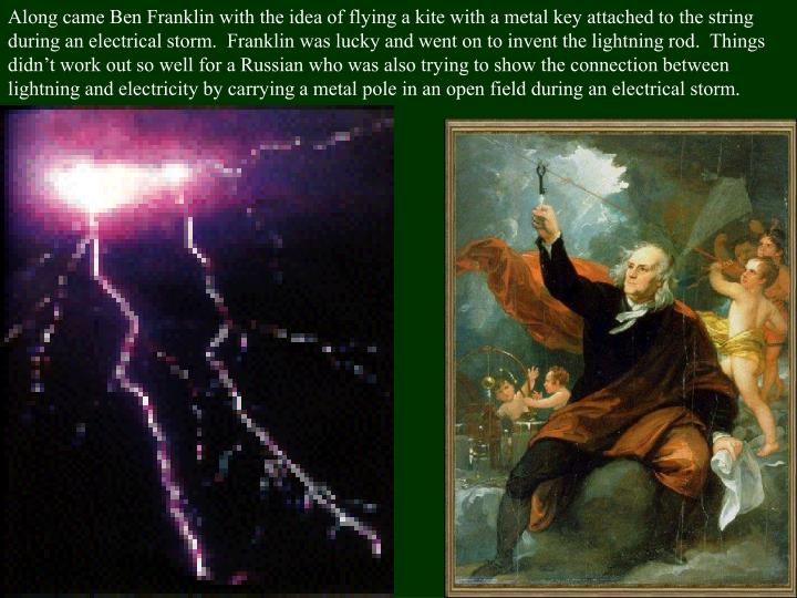 Along came Ben Franklin with the idea of flying a kite with a metal key attached to the string during an electrical storm.  Franklin was lucky and went on to invent the lightning rod.  Things