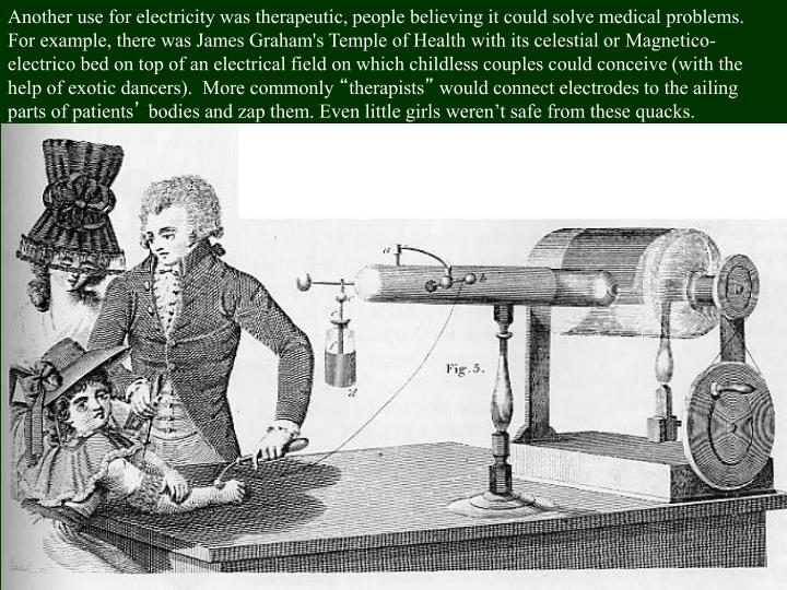 Another use for electricity was therapeutic, people believing it could solve medical problems.  For example, there was James Graham's Temple of Health with its celestial or