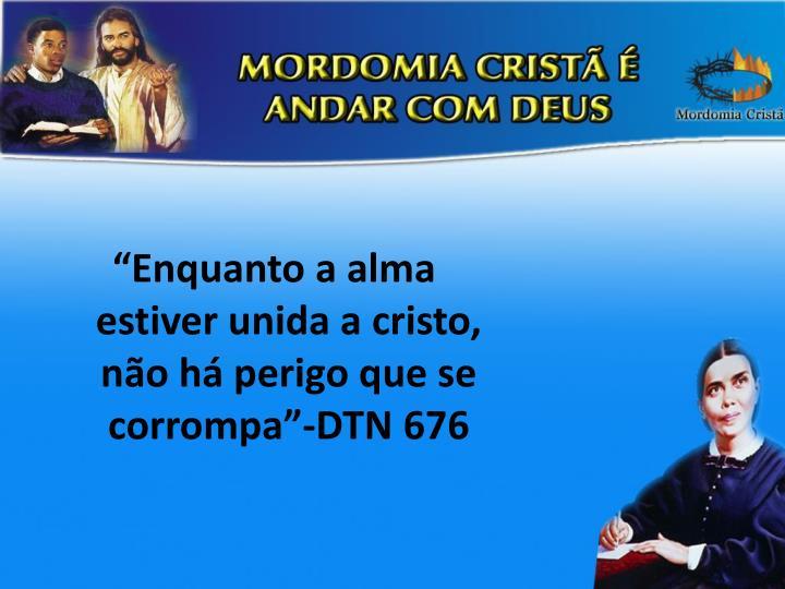 """""""Enquanto a alma estiver unida a cristo, não há perigo que se corrompa""""-DTN 676"""