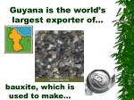 guyana is the world s largest exporter of