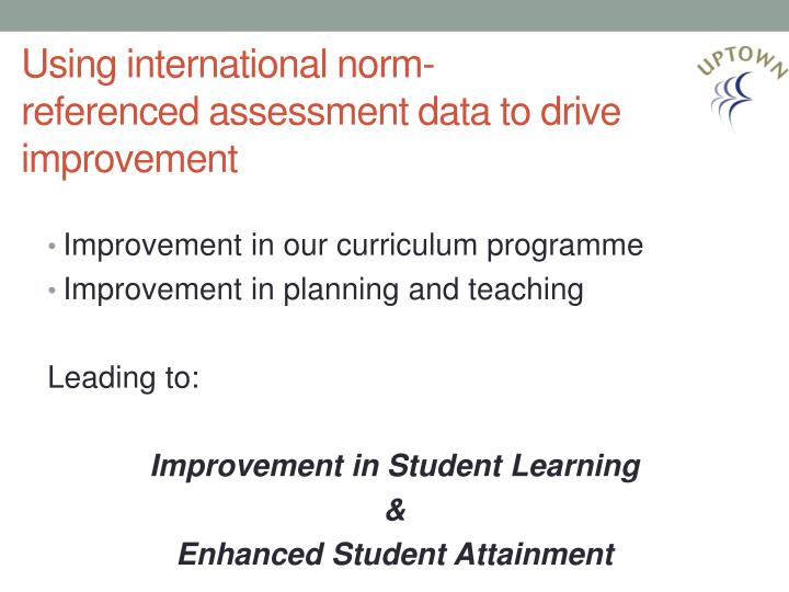 Using international norm referenced assessment data to drive improvement