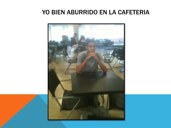 yo bien aburrido en la cafeteria