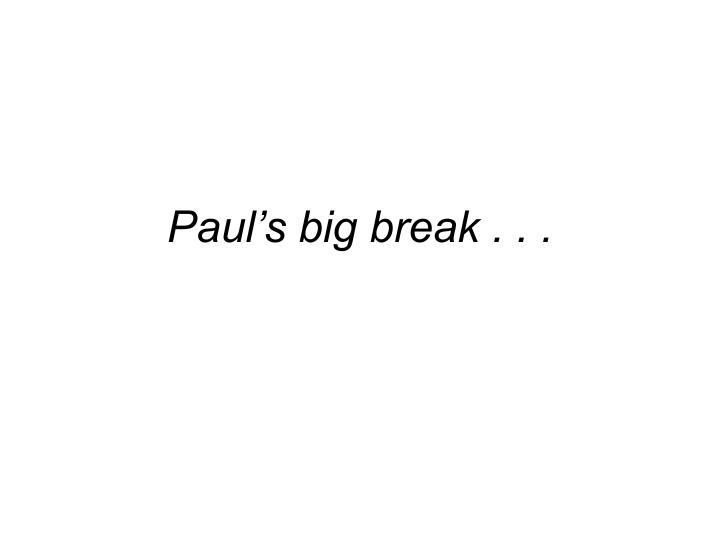 Paul's big break . . .