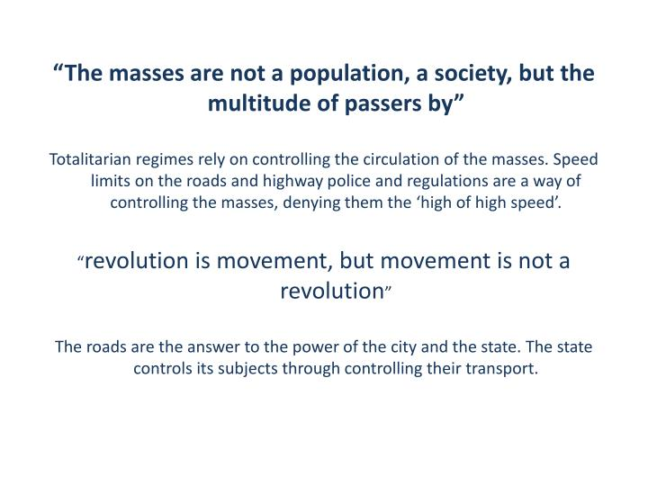 """The masses are not a population, a society, but the multitude of passers by"""