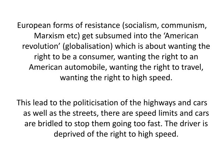 European forms of resistance (socialism, communism, Marxism etc) get subsumed into the 'American revolution' (globalisation) which is about wanting the right to be a consumer, wanting the right to an American automobile, wanting the right to travel, wanting the right to high speed.