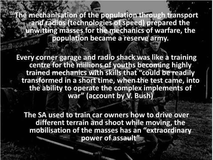The mechanisation of the population through transport and radios (technologies of speed) prepared the unwitting masses for the mechanics of warfare, the population became a reserve army.