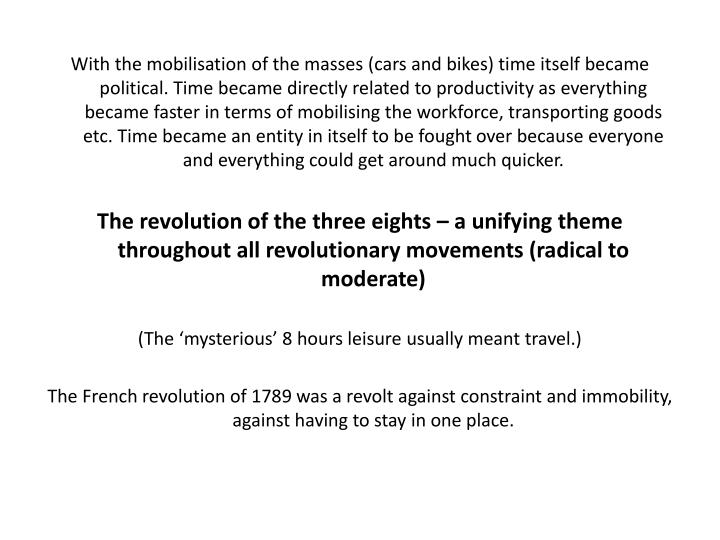 With the mobilisation of the masses (cars and bikes) time itself became political. Time became directly related to productivity as everything became faster in terms of mobilising the workforce, transporting goods etc. Time became an entity in itself to be fought over because everyone and everything could get around much quicker.
