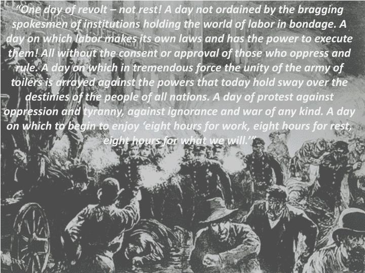 """One day of revolt – not rest! A day not ordained by the bragging spokesmen of institutions holding the world of labor in bondage. A day on which labor makes its own laws and has the power to execute them! All without the consent or approval of those who oppress and rule. A day on which in tremendous force the unity of the army of toilers is arrayed against the powers that today hold sway over the destinies of the people of all nations. A day of protest against oppression and tyranny, against ignorance and war of any kind. A day on which to begin to enjoy 'eight hours for work, eight hours for rest, eight hours for what we will.'"""