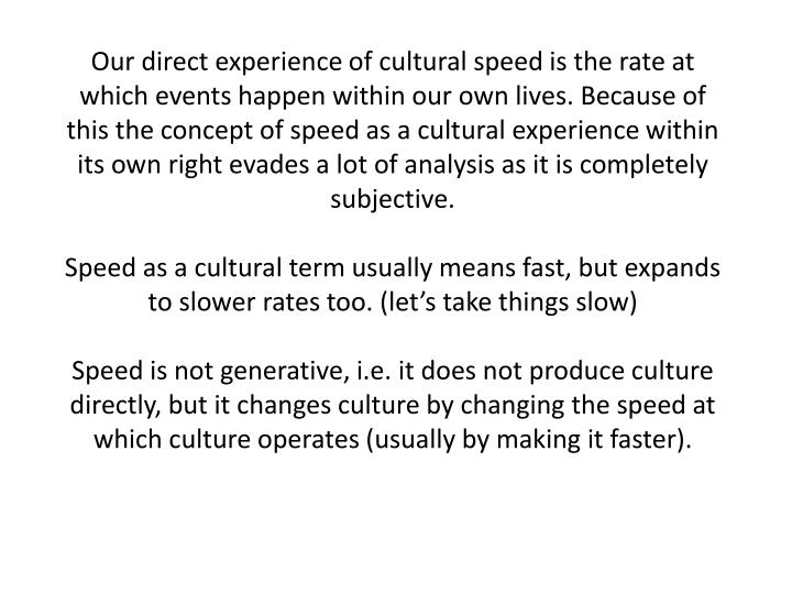 Our direct experience of cultural speed is the rate at which events happen within our own lives. Because of this the concept of speed as a cultural experience within its own right evades a lot of analysis as it is completely subjective.