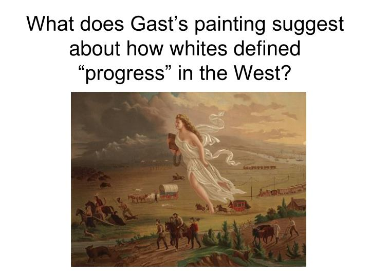 "What does Gast's painting suggest about how whites defined ""progress"" in the West?"