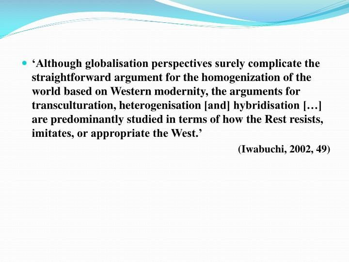 'Although globalisation perspectives surely complicate the straightforward argument for the homogenization of the world based on Western modernity, the arguments for