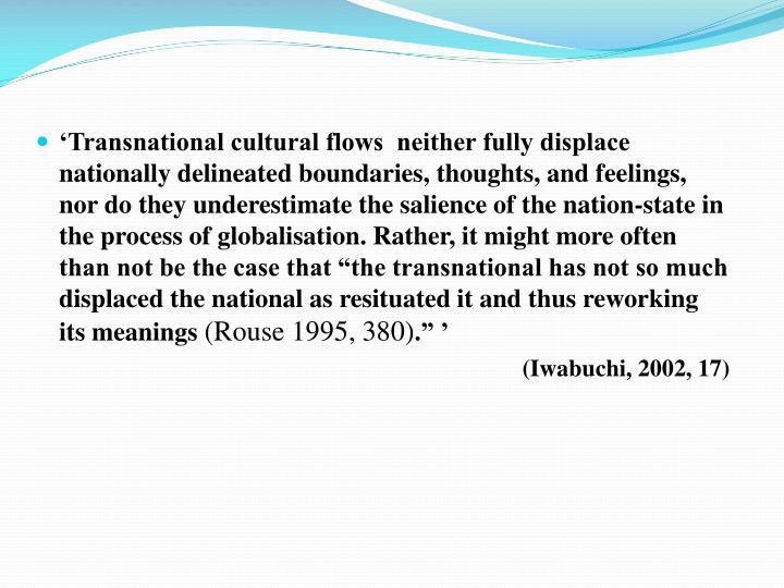 "'Transnational cultural flows  neither fully displace nationally delineated boundaries, thoughts, and feelings, nor do they underestimate the salience of the nation-state in the process of globalisation. Rather, it might more often than not be the case that ""the transnational has not so much displaced the national as resituated it and thus reworking its meanings"