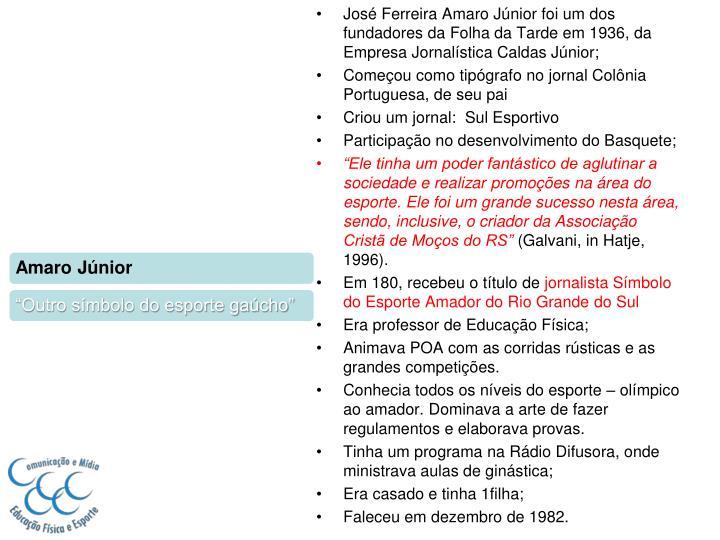 José Ferreira Amaro Júnior foi um dos fundadores da Folha da Tarde em 1936, da Empresa Jornalística Caldas Júnior;