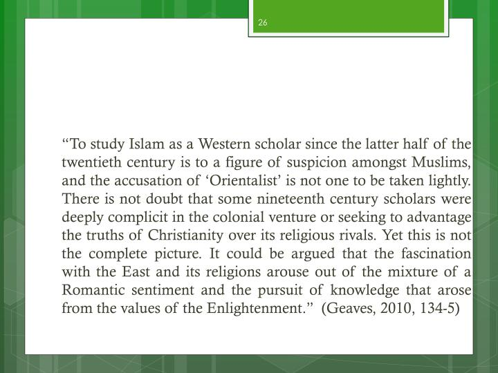 """""""To study Islam as a Western scholar since the latter half of the twentieth century is to a figure of suspicion amongst Muslims, and the accusation of 'Orientalist' is not one to be taken lightly. There is not doubt that some nineteenth century scholars were deeply complicit in the colonial venture or seeking to advantage the truths of Christianity over its religious rivals. Yet this is not the complete picture. It could be argued that the fascination with the East and its religions arouse out of the mixture of a Romantic sentiment and the pursuit of knowledge that arose from the values of the Enlightenment.""""  (Geaves, 2010, 134-5)"""