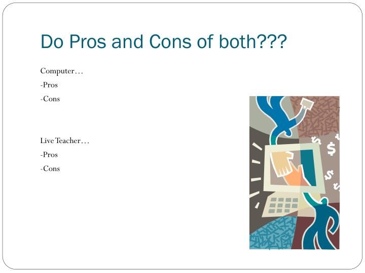 Do Pros and Cons of both???