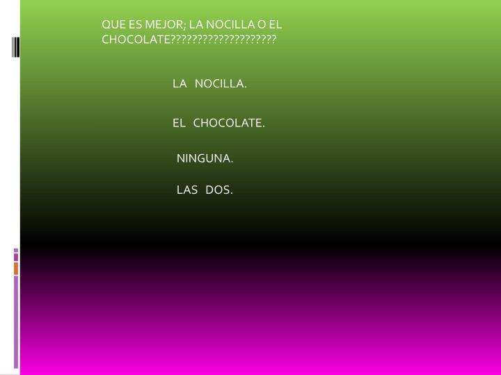 QUE ES MEJOR; LA NOCILLA O EL CHOCOLATE????????????????????