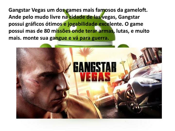 Gangstar Vegas um dos games mais famosos da gameloft. Ande pelo mudo livre na cidade de las vegas, Gangstar possui gráficos ótimos e jogabilidade excelente. O game possui mas de 80 missões onde terar armas, lutas, e muito mais. monte sua gangue e vá para guerra.