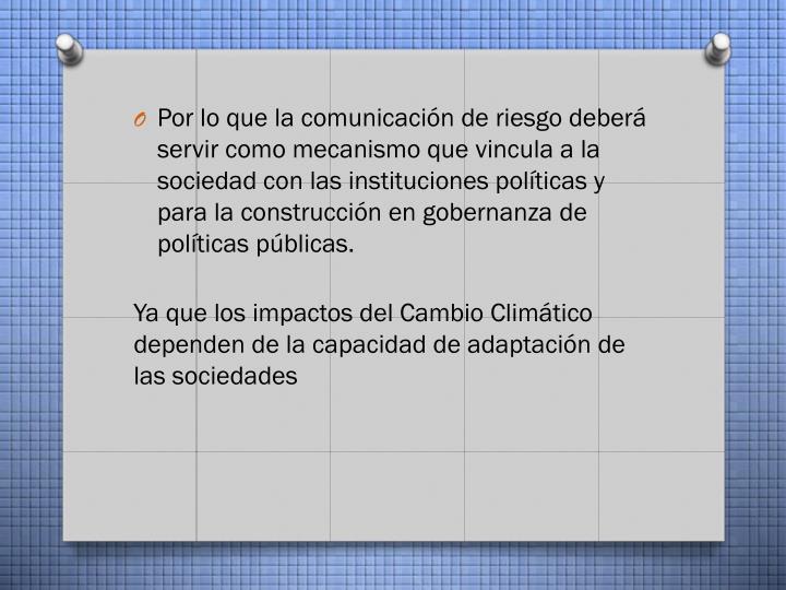 Por lo que la comunicación de riesgo deberá servir como mecanismo que vincula a la sociedad con las instituciones políticas y para la construcción