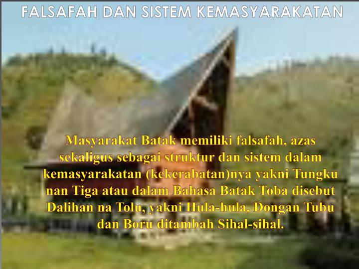 Masyarakat Batak memiliki falsafah, azas sekaligus sebagai struktur dan sistem dalam kemasyarakatan (kekerabatan)nya yakni Tungku nan Tiga atau dalam Bahasa Batak Toba disebut Dalihan na Tolu, yakni Hula-hula, Dongan Tubu dan Boru ditambah Sihal-sihal.