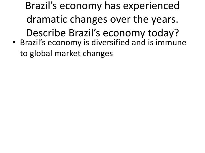 Brazil's economy has experienced dramatic changes over the years.  Describe Brazil's economy today?