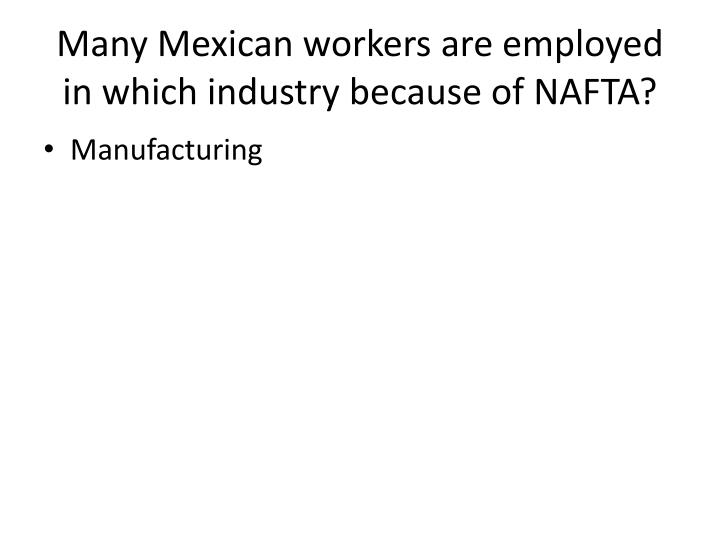 Many Mexican workers are employed in which industry because of NAFTA?