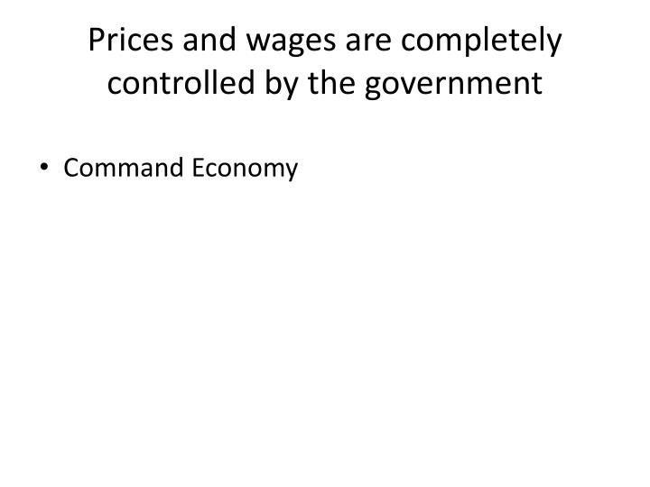 Prices and wages are completely controlled by the government