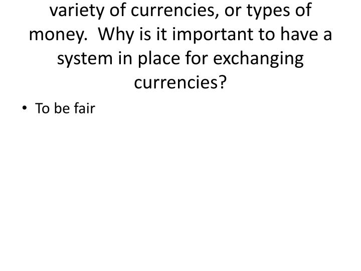 The countries of Latin America use a variety of currencies, or types of money.  Why is it important to have a system in place for exchanging currencies?