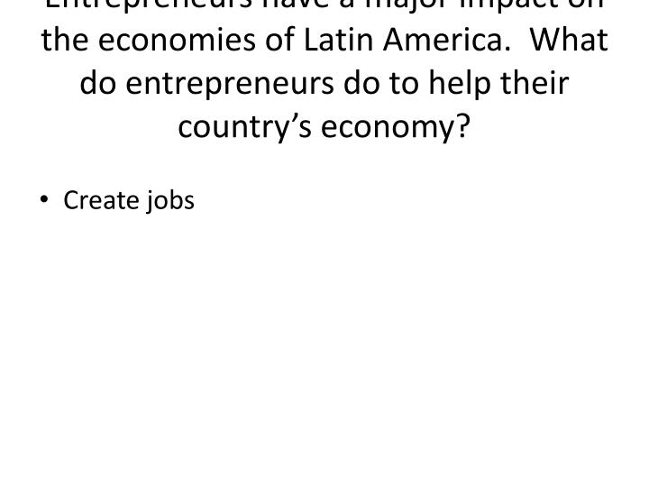 Entrepreneurs have a major impact on the economies of Latin America.  What do entrepreneurs do to help their country's economy?