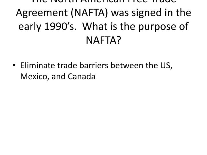 The North American Free Trade Agreement (NAFTA) was signed in the early 1990's.  What is the purpose of NAFTA?