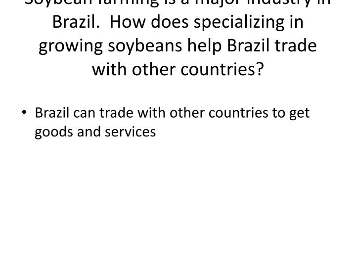 Soybean farming is a major industry in Brazil.  How does specializing in growing soybeans help Brazil trade with other countries?