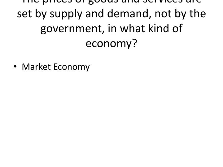 The prices of goods and services are set by supply and demand, not by the government, in what kind of economy?