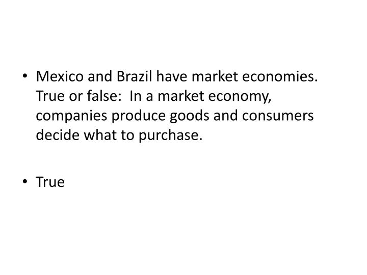 Mexico and Brazil have market economies.  True or false:  In a market economy, companies produce goods and consumers decide what to purchase