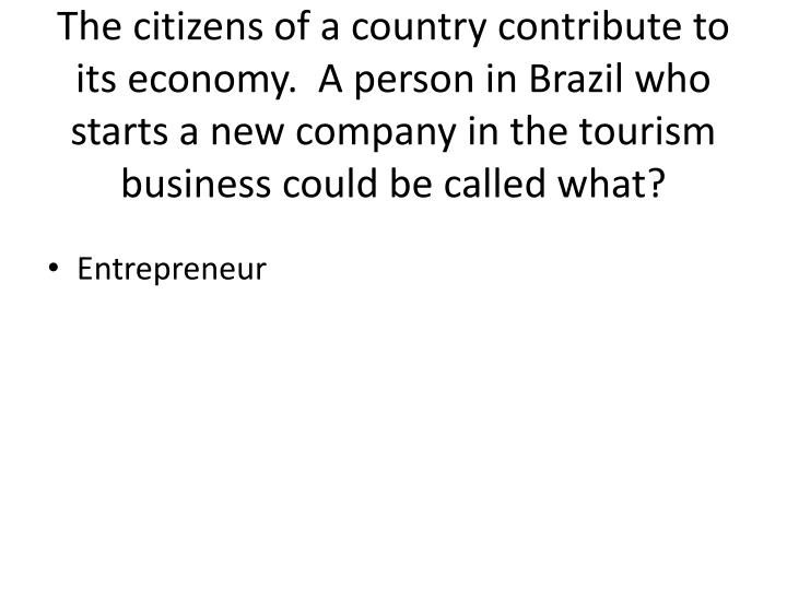 The citizens of a country contribute to its economy.  A person in Brazil who starts a new company in the tourism business could be called what?