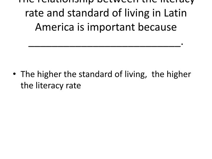 The relationship between the literacy rate and standard of living in Latin America is important because __________________________.