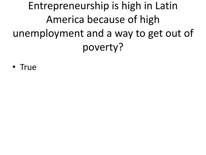 True or False: The rate of Entrepreneurship is high in Latin America because of high unemployment and a way to get out of poverty?