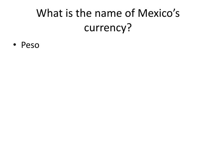 What is the name of Mexico's currency?