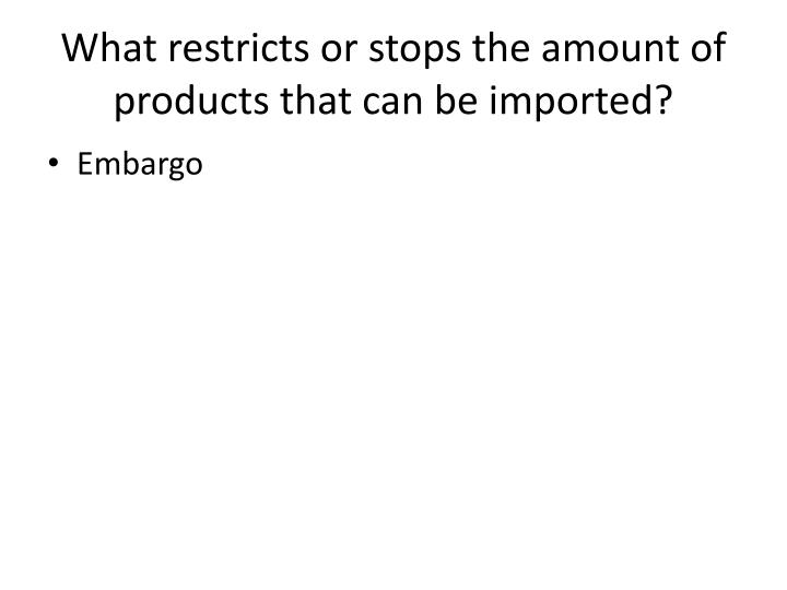 What restricts or stops the amount of products that can be imported?