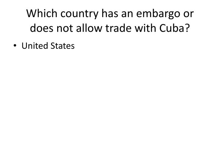 Which country has an embargo or does not allow trade with cuba