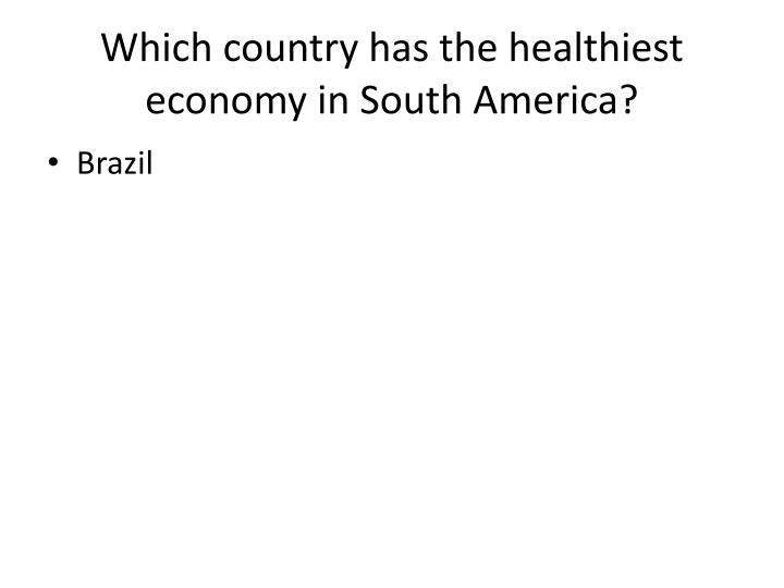 Which country has the healthiest economy in South America?