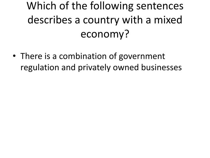 Which of the following sentences describes a country with a mixed economy?