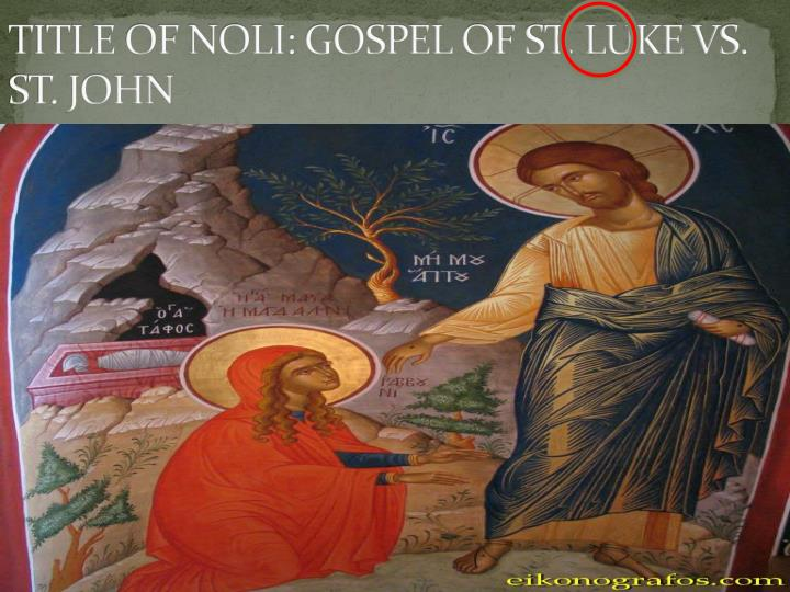TITLE OF NOLI: GOSPEL OF ST. LUKE VS. ST. JOHN